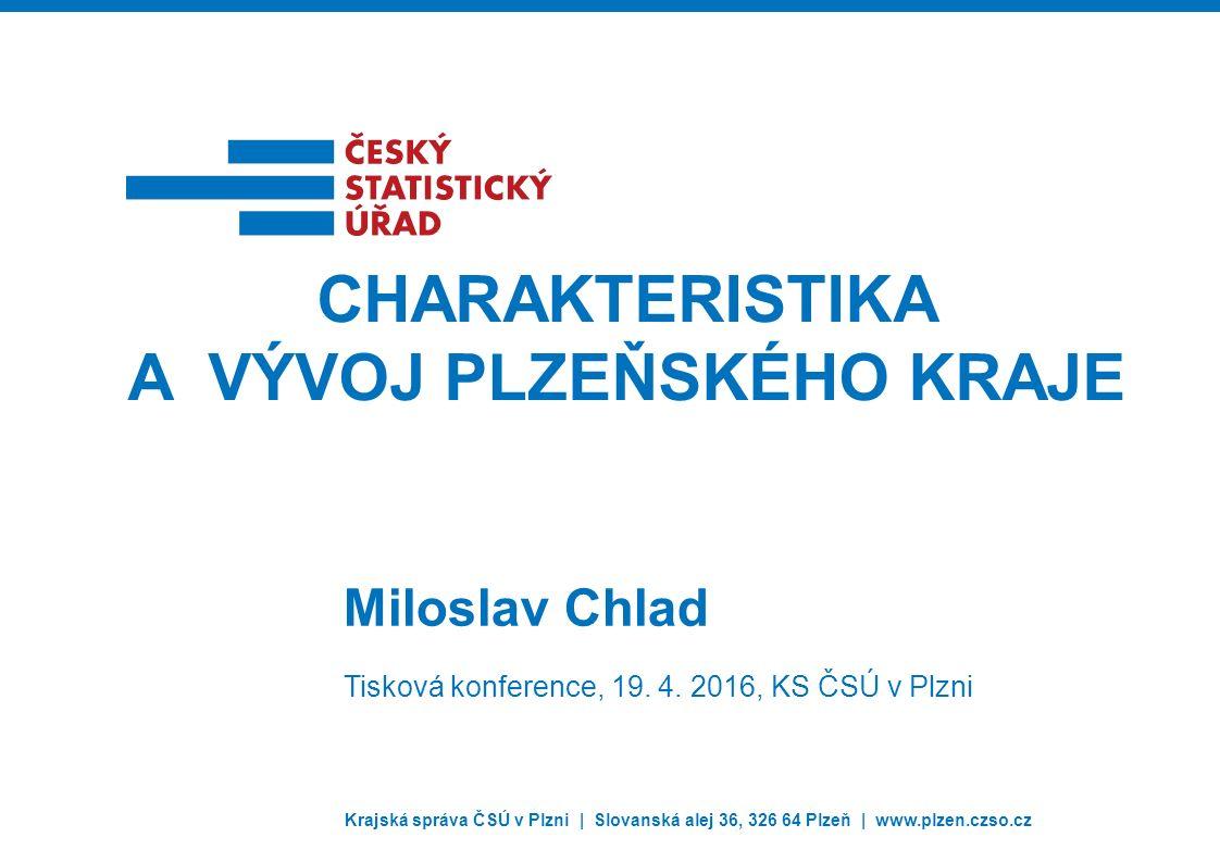 Krajská správa ČSÚ v Plzni | Slovanská alej 36, 326 64 Plzeň | www.plzen.czso.cz Miloslav Chlad CHARAKTERISTIKA A VÝVOJ PLZEŇSKÉHO KRAJE Tisková konference, 19.