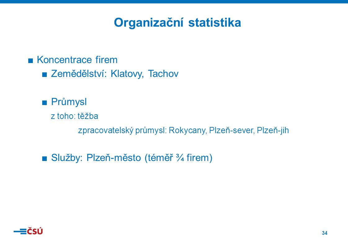 34 ■Koncentrace firem ■Zemědělství: Klatovy, Tachov ■Průmysl z toho: těžba zpracovatelský průmysl: Rokycany, Plzeň-sever, Plzeň-jih ■Služby: Plzeň-město (téměř ¾ firem) Organizační statistika