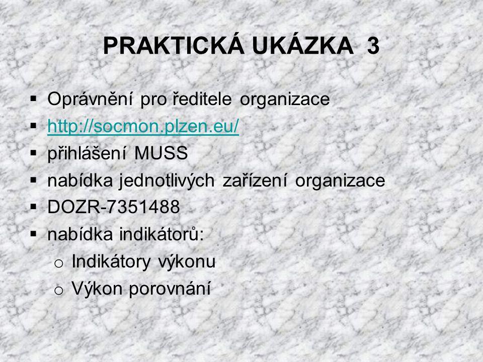 PRAKTICKÁ UKÁZKA 3  Oprávnění pro ředitele organizace  http://socmon.plzen.eu/ http://socmon.plzen.eu/  přihlášení MUSS  nabídka jednotlivých zařízení organizace  DOZR-7351488  nabídka indikátorů: o Indikátory výkonu o Výkon porovnání