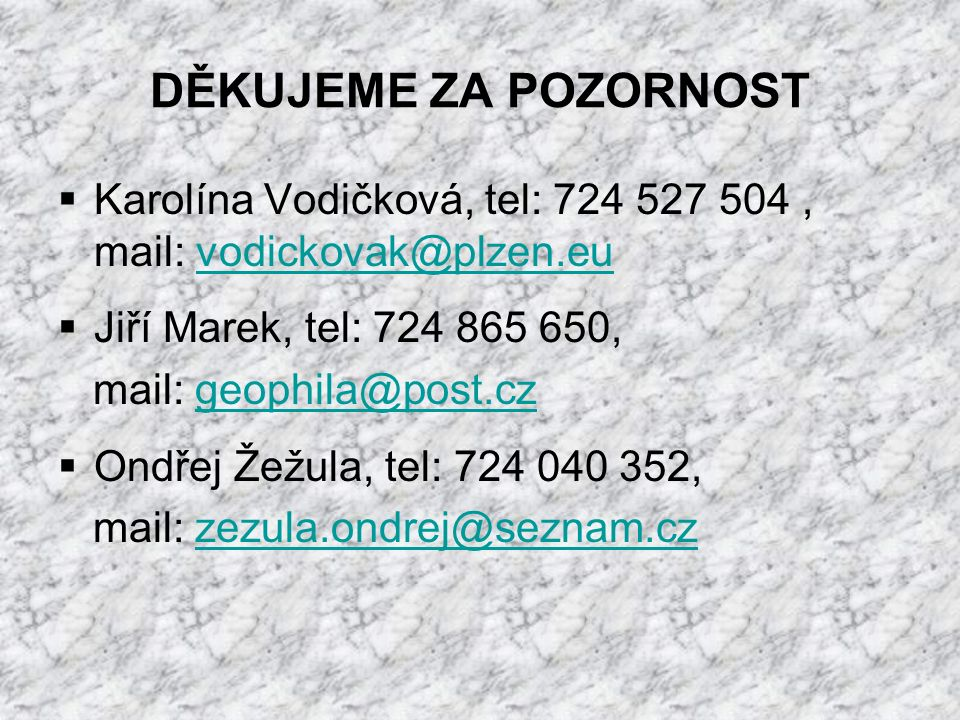 DĚKUJEME ZA POZORNOST  Karolína Vodičková, tel: 724 527 504, mail: vodickovak@plzen.euvodickovak@plzen.eu  Jiří Marek, tel: 724 865 650, mail: geophila@post.czgeophila@post.cz  Ondřej Žežula, tel: 724 040 352, mail: zezula.ondrej@seznam.czzezula.ondrej@seznam.cz
