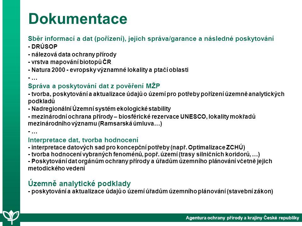 Agentura ochrany přírody a krajiny České republiky Dokumentace Sběr informací a dat (pořízení), jejich správa/garance a následné poskytování - DRÚSOP - nálezová data ochrany přírody - vrstva mapování biotopů ČR - Natura 2000 - evropsky významné lokality a ptačí oblasti - … Správa a poskytování dat z pověření MŽP - tvorba, poskytování a aktualizace údajů o území pro potřeby pořízení územně analytických podkladů - Nadregionální Územní systém ekologické stability - mezinárodní ochrana přírody – biosférické rezervace UNESCO, lokality mokřadů mezinárodního významu (Ramsarská úmluva…) - … Interpretace dat, tvorba hodnocení - interpretace datových sad pro koncepční potřeby (např.