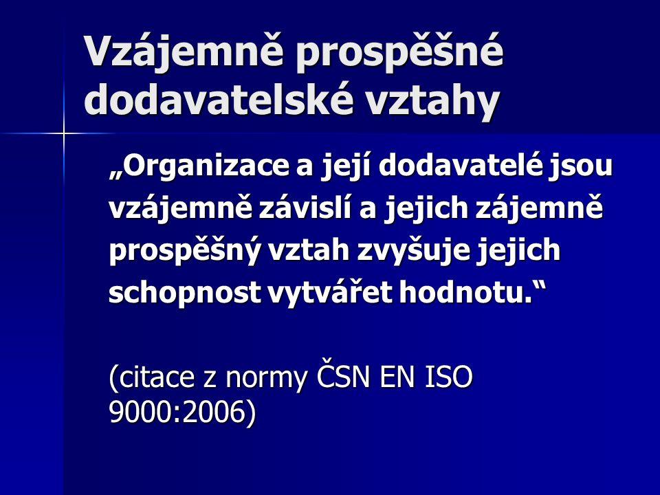 """Vzájemně prospěšné dodavatelské vztahy """"Organizace a její dodavatelé jsou vzájemně závislí a jejich zájemně prospěšný vztah zvyšuje jejich schopnost vytvářet hodnotu. (citace z normy ČSN EN ISO 9000:2006)"""