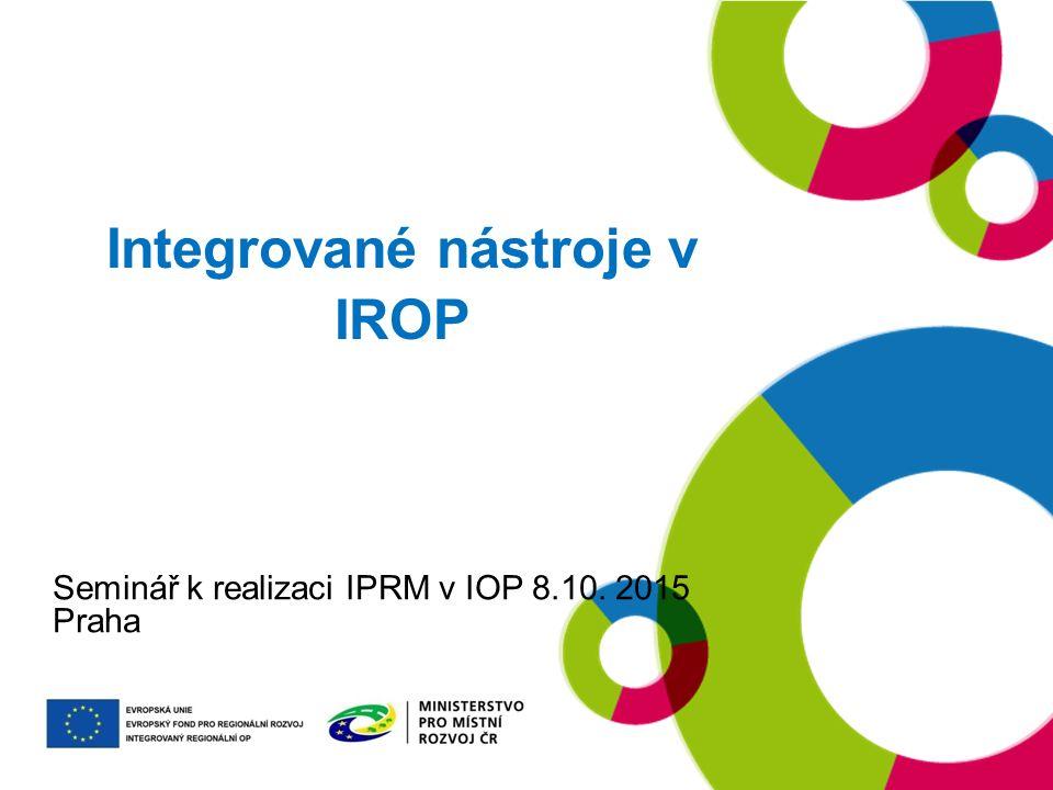 Integrované nástroje v IROP Seminář k realizaci IPRM v IOP 8.10. 2015 Praha