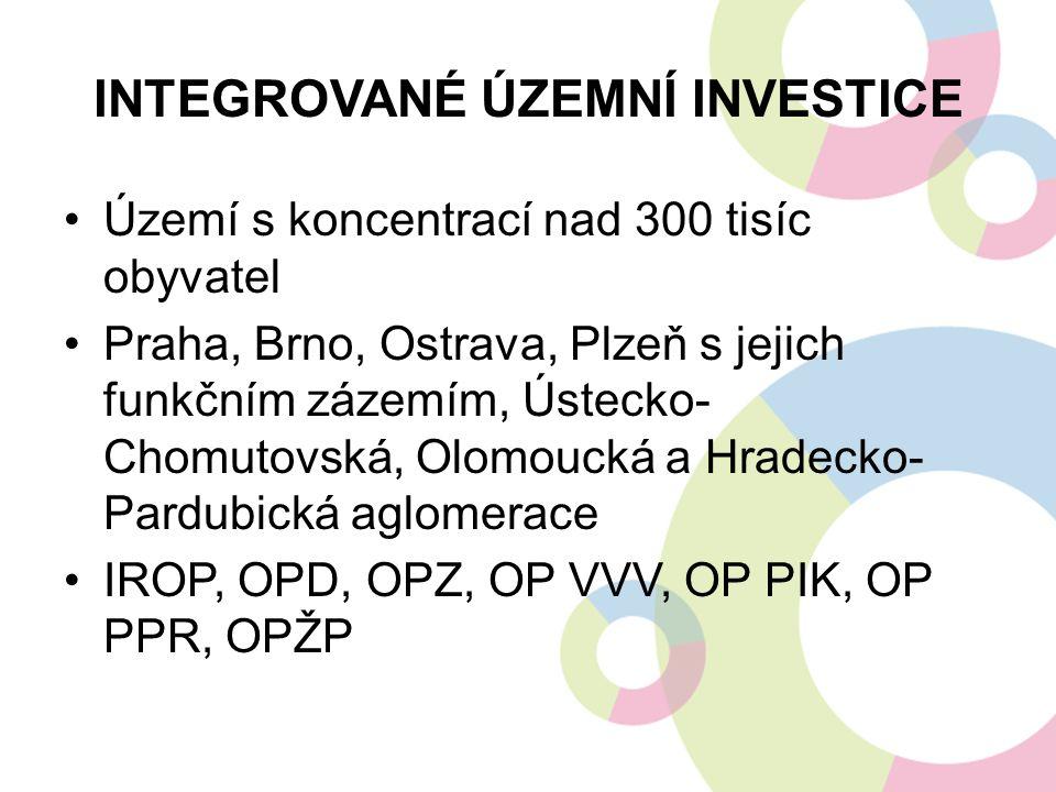 INTEGROVANÉ ÚZEMNÍ INVESTICE Území s koncentrací nad 300 tisíc obyvatel Praha, Brno, Ostrava, Plzeň s jejich funkčním zázemím, Ústecko- Chomutovská, Olomoucká a Hradecko- Pardubická aglomerace IROP, OPD, OPZ, OP VVV, OP PIK, OP PPR, OPŽP
