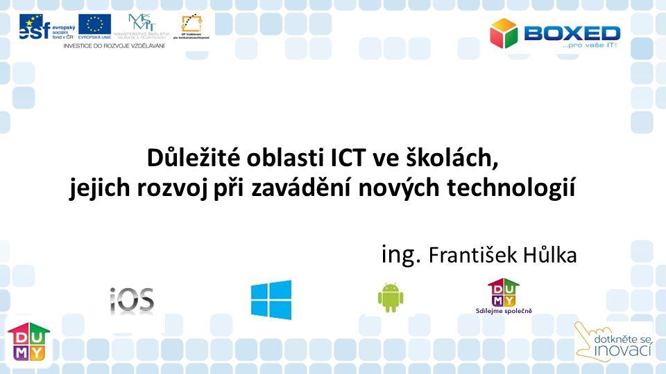 Důležité oblasti ICT ve školách, jejich rozvoj při zavádění nových technologií ing. František Hůlka