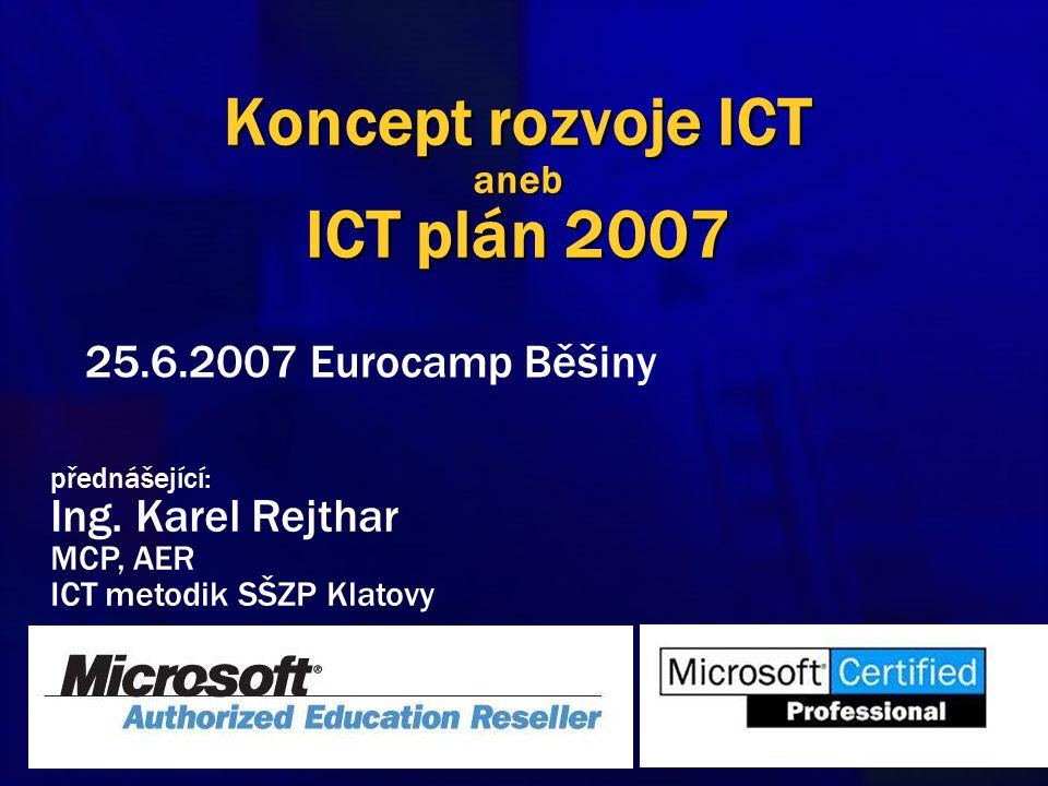 Koncept rozvoje ICT aneb ICT plán 2007 25.6.2007 Eurocamp Běšiny přednášející: Ing. Karel Rejthar MCP, AER ICT metodik SŠZP Klatovy