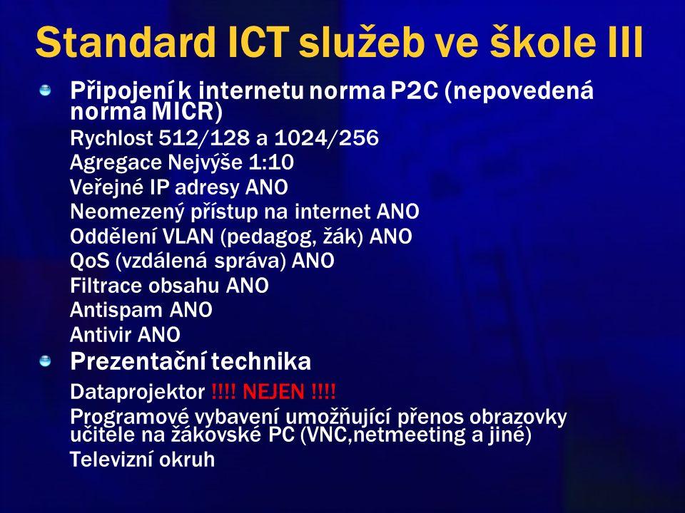 Standard ICT služeb ve škole III Připojení k internetu norma P2C (nepovedená norma MICR) Rychlost 512/128 a 1024/256 Agregace Nejvýše 1:10 Veřejné IP adresy ANO Neomezený přístup na internet ANO Oddělení VLAN (pedagog, žák) ANO QoS (vzdálená správa) ANO Filtrace obsahu ANO Antispam ANO Antivir ANO Prezentační technika Dataprojektor !!!.