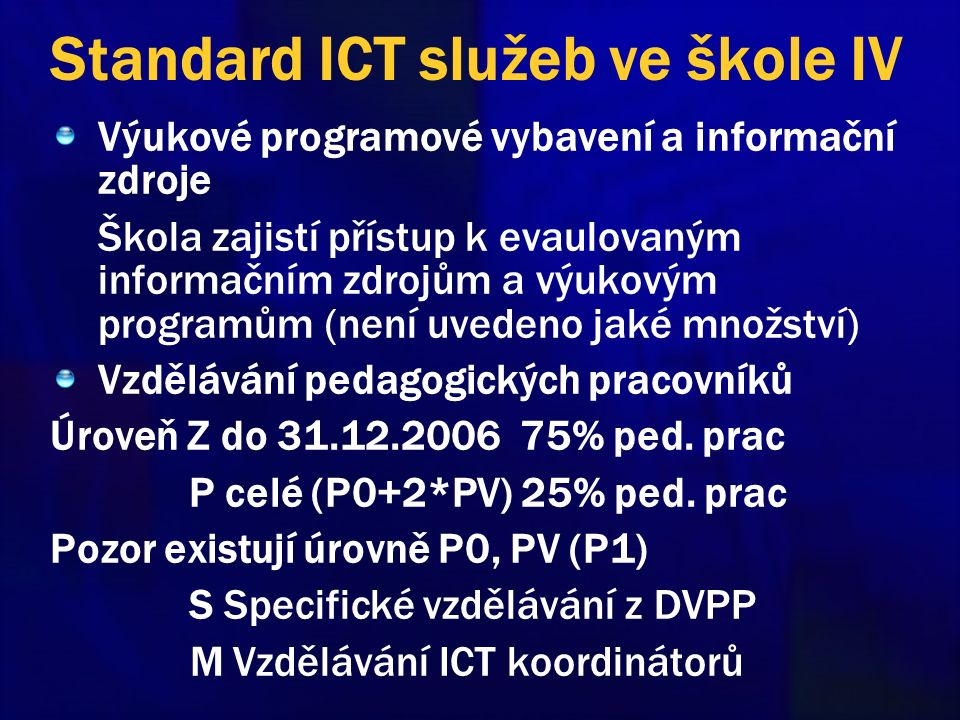 Standard ICT služeb ve škole IV Výukové programové vybavení a informační zdroje Škola zajistí přístup k evaulovaným informačním zdrojům a výukovým programům (není uvedeno jaké množství) Vzdělávání pedagogických pracovníků Úroveň Z do 31.12.2006 75% ped.