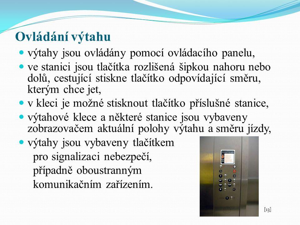 Ovládání výtahu výtahy jsou ovládány pomocí ovládacího panelu, ve stanici jsou tlačítka rozlišená šipkou nahoru nebo dolů, cestující stiskne tlačítko odpovídající směru, kterým chce jet, v kleci je možné stisknout tlačítko příslušné stanice, výtahové klece a některé stanice jsou vybaveny zobrazovačem aktuální polohy výtahu a směru jízdy, výtahy jsou vybaveny tlačítkem pro signalizaci nebezpečí, případně oboustranným komunikačním zařízením.