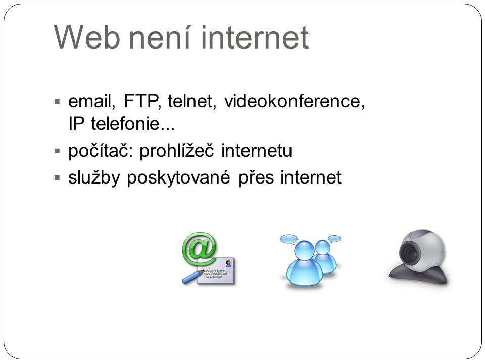Web není internet  email, FTP, telnet, videokonference, IP telefonie...  počítač: prohlížeč internetu  služby poskytované přes internet