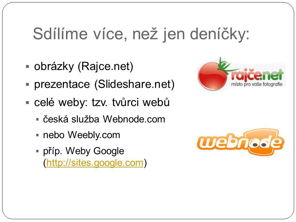 Sdílíme více, než jen deníčky:  obrázky (Rajce.net)  prezentace (Slideshare.net)  celé weby: tzv. tvůrci webů  česká služba Webnode.com  nebo Wee