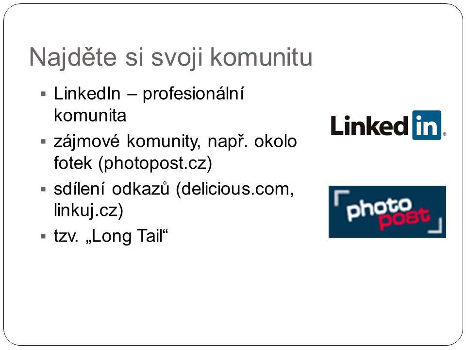 Najděte si svoji komunitu  LinkedIn – profesionální komunita  zájmové komunity, např. okolo fotek (photopost.cz)  sdílení odkazů (delicious.com, li