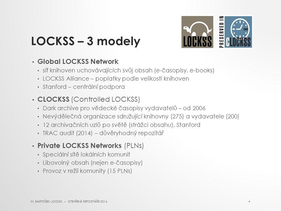 LOCKSS – 3 modely Global LOCKSS Network síť knihoven uchovávajících svůj obsah (e-časopisy, e-books) LOCKSS Alliance – poplatky podle velikosti knihoven Stanford – centrální podpora CLOCKSS (Controlled LOCKSS) Dark archive pro vědecké časopisy vydavatelů – od 2006 Nevýdělečná organizace sdružující knihovny (275) a vydavatele (200) 12 archivačních uzlů po světě (strážci obsahu), Stanford TRAC audit (2014) – důvěryhodný repozitář Private LOCKSS Networks (PLNs) Speciální sítě lokálních komunit Libovolný obsah (nejen e-časopisy) Provoz v režii komunity (15 PLNs) M.