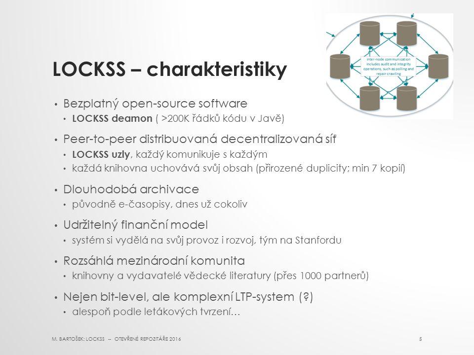 LOCKSS – charakteristiky Bezplatný open-source software LOCKSS deamon ( >200K řádků kódu v Javě) Peer-to-peer distribuovaná decentralizovaná síť LOCKSS uzly, každý komunikuje s každým každá knihovna uchovává svůj obsah (přirozené duplicity; min 7 kopií) Dlouhodobá archivace původně e-časopisy, dnes už cokoliv Udržitelný finanční model systém si vydělá na svůj provoz i rozvoj, tým na Stanfordu Rozsáhlá mezinárodní komunita knihovny a vydavatelé vědecké literatury (přes 1000 partnerů) Nejen bit-level, ale komplexní LTP-system ( ) alespoň podle letákových tvrzení… M.