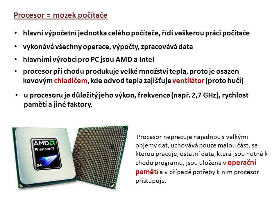 Procesor = mozek počítače hlavní výpočetní jednotka celého počítače, řídí veškerou práci počítače vykonává všechny operace, výpočty, zpracovává data hlavními výrobci pro PC jsou AMD a Intel procesor při chodu produkuje velké množství tepla, proto je osazen kovovým chladičem, kde odvod tepla zajišťuje ventilátor (proto hučí) Procesor nepracuje najednou s velkými objemy dat, uchovává pouze malou část, se kterou pracuje, ostatní data, která jsou nutná k chodu programu, jsou uložena v operační pamět i a v případě potřeby k nim procesor přistupuje.