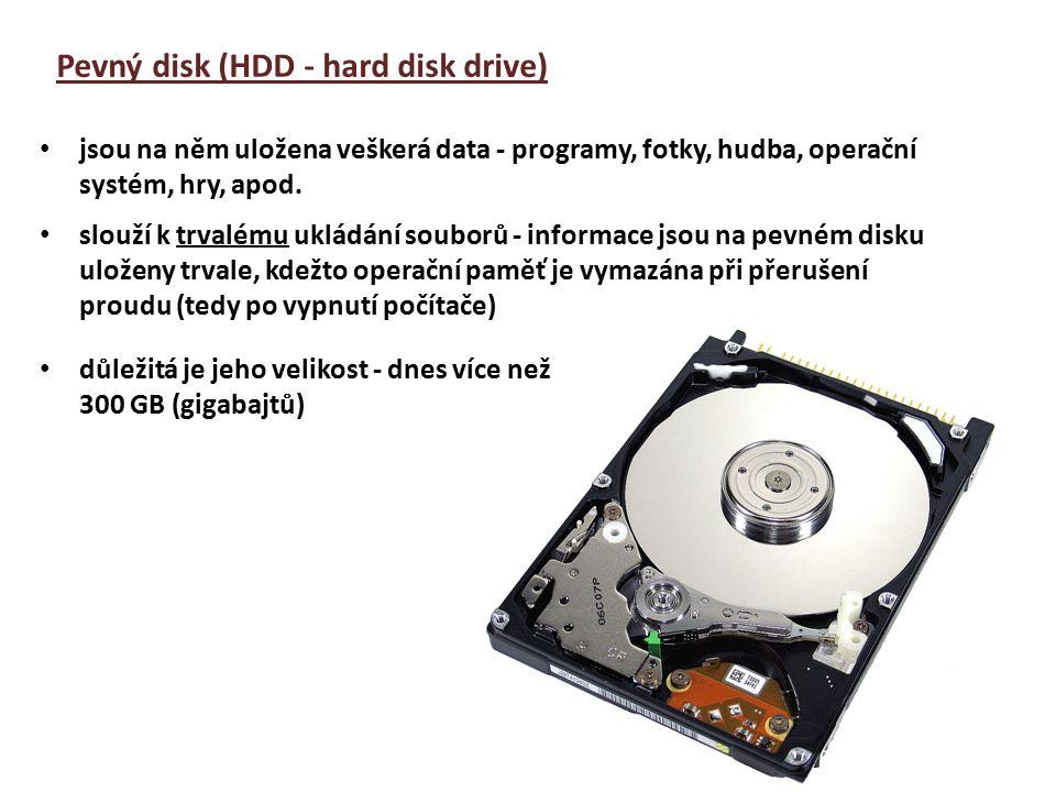 Pevný disk (HDD - hard disk drive) slouží k trvalému ukládání souborů - informace jsou na pevném disku uloženy trvale, kdežto operační paměť je vymazána při přerušení proudu (tedy po vypnutí počítače) důležitá je jeho velikost - dnes více než 300 GB (gigabajtů) jsou na něm uložena veškerá data - programy, fotky, hudba, operační systém, hry, apod.
