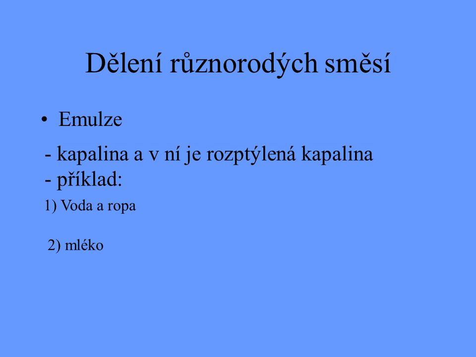 Dělení různorodých směsí Emulze - kapalina a v ní je rozptýlená kapalina - příklad: 1) Voda a ropa 2) mléko