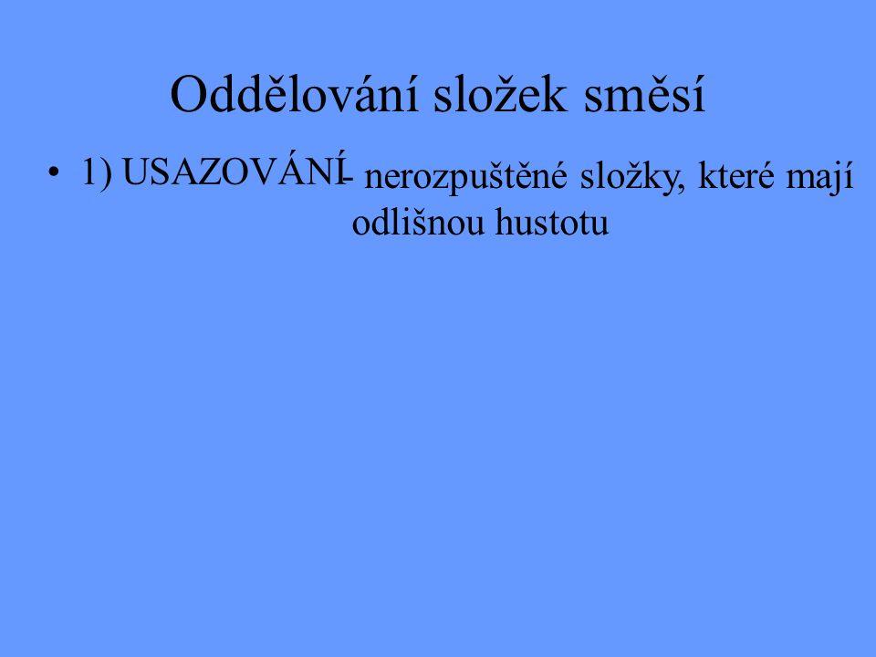 Oddělování složek směsí 1) USAZOVÁNÍ - nerozpuštěné složky, které mají odlišnou hustotu