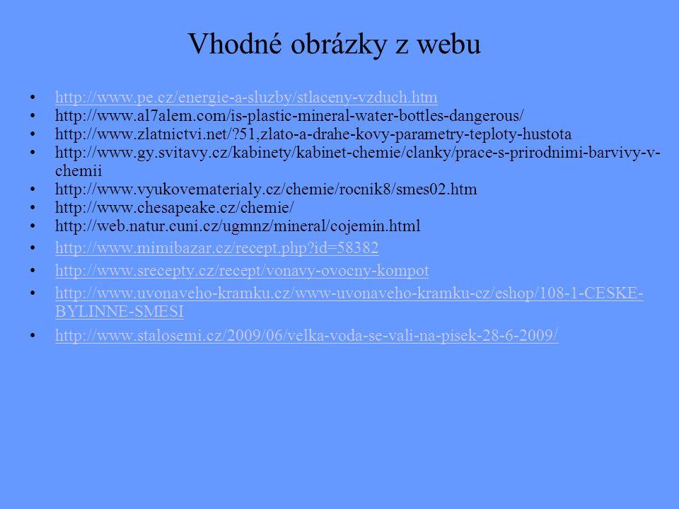 Vhodné obrázky z webu http://www.pe.cz/energie-a-sluzby/stlaceny-vzduch.htm http://www.al7alem.com/is-plastic-mineral-water-bottles-dangerous/ http://www.zlatnictvi.net/?51,zlato-a-drahe-kovy-parametry-teploty-hustota http://www.gy.svitavy.cz/kabinety/kabinet-chemie/clanky/prace-s-prirodnimi-barvivy-v- chemii http://www.vyukovematerialy.cz/chemie/rocnik8/smes02.htm http://www.chesapeake.cz/chemie/ http://web.natur.cuni.cz/ugmnz/mineral/cojemin.html http://www.mimibazar.cz/recept.php?id=58382 http://www.srecepty.cz/recept/vonavy-ovocny-kompot http://www.uvonaveho-kramku.cz/www-uvonaveho-kramku-cz/eshop/108-1-CESKE- BYLINNE-SMESIhttp://www.uvonaveho-kramku.cz/www-uvonaveho-kramku-cz/eshop/108-1-CESKE- BYLINNE-SMESI http://www.stalosemi.cz/2009/06/velka-voda-se-vali-na-pisek-28-6-2009 /http://www.stalosemi.cz/2009/06/velka-voda-se-vali-na-pisek-28-6-2009 /