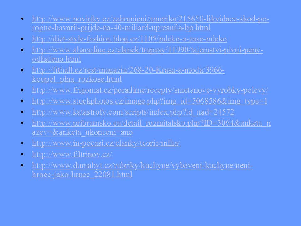 http://www.novinky.cz/zahranicni/amerika/215650-likvidace-skod-po- ropne-havarii-prijde-na-40-miliard-upresnila-bp.htmlhttp://www.novinky.cz/zahranicni/amerika/215650-likvidace-skod-po- ropne-havarii-prijde-na-40-miliard-upresnila-bp.html http://diet-style-fashion.blog.cz/1105/mleko-a-zase-mleko http://www.ahaonline.cz/clanek/trapasy/11990/tajemstvi-pivni-peny- odhaleno.htmlhttp://www.ahaonline.cz/clanek/trapasy/11990/tajemstvi-pivni-peny- odhaleno.html http://fithall.cz/rest/magazin/268-20-Krasa-a-moda/3966- koupel_plna_rozkose.htmlhttp://fithall.cz/rest/magazin/268-20-Krasa-a-moda/3966- koupel_plna_rozkose.html http://www.frigomat.cz/poradime/recepty/smetanove-vyrobky-polevy/ http://www.stockphotos.cz/image.php?img_id=5068586&img_type=1 http://www.katastrofy.com/scripts/index.php?id_nad=24572 http://www.pribramsko.eu/detail_rozmitalsko.php?ID=3064&anketa_n azev=&anketa_ukonceni=anohttp://www.pribramsko.eu/detail_rozmitalsko.php?ID=3064&anketa_n azev=&anketa_ukonceni=ano http://www.in-pocasi.cz/clanky/teorie/mlha/ http://www.filtrinov.cz/ http://www.dumabyt.cz/rubriky/kuchyne/vybaveni-kuchyne/neni- hrnec-jako-hrnec_22081.htmlhttp://www.dumabyt.cz/rubriky/kuchyne/vybaveni-kuchyne/neni- hrnec-jako-hrnec_22081.html
