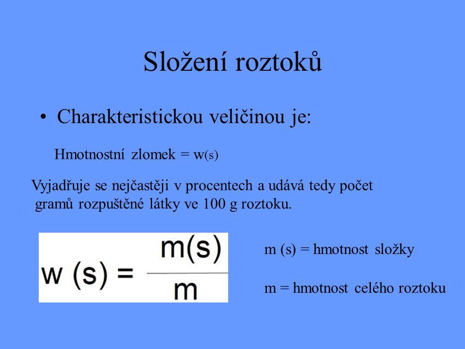 Složení roztoků Charakteristickou veličinou je: Hmotnostní zlomek = w (s) m (s) = hmotnost složky m = hmotnost celého roztoku Vyjadřuje se nejčastěji v procentech a udává tedy počet gramů rozpuštěné látky ve 100 g roztoku.
