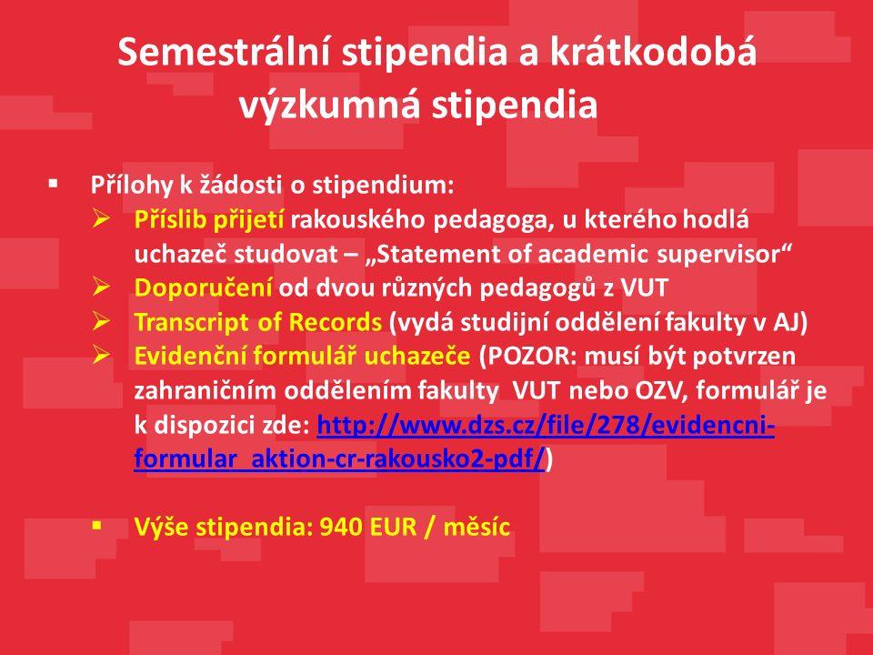 """ Přílohy k žádosti o stipendium:  Příslib přijetí rakouského pedagoga, u kterého hodlá uchazeč studovat – """"Statement of academic supervisor  Doporučení od dvou různých pedagogů z VUT  Transcript of Records (vydá studijní oddělení fakulty v AJ)  Evidenční formulář uchazeče (POZOR: musí být potvrzen zahraničním oddělením fakulty VUT nebo OZV, formulář je k dispozici zde: http://www.dzs.cz/file/278/evidencni- formular_aktion-cr-rakousko2-pdf/)http://www.dzs.cz/file/278/evidencni- formular_aktion-cr-rakousko2-pdf/  Výše stipendia: 940 EUR / měsíc Semestrální stipendia a krátkodobá výzkumná stipendia"""