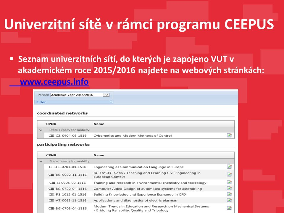 Univerzitní sítě v rámci programu CEEPUS  Seznam univerzitních sítí, do kterých je zapojeno VUT v akademickém roce 2015/2016 najdete na webových stránkách: www.ceepus.info