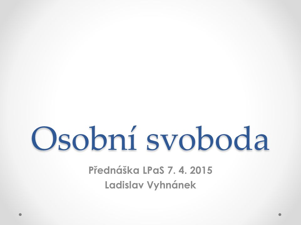 Osobní svoboda Přednáška LPaS 7. 4. 2015 Ladislav Vyhnánek