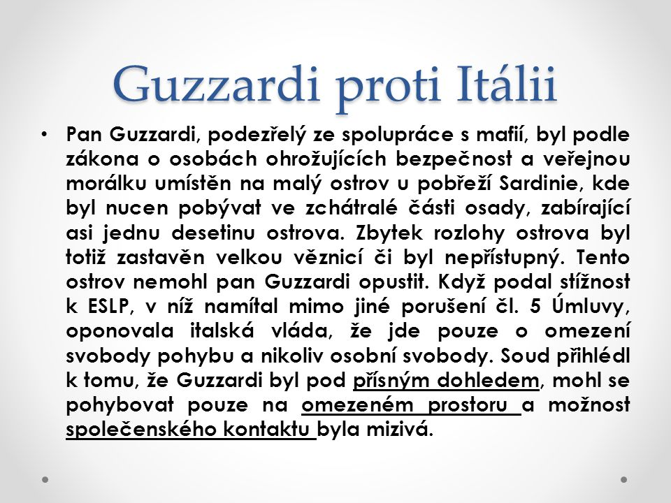 Guzzardi proti Itálii Pan Guzzardi, podezřelý ze spolupráce s mafií, byl podle zákona o osobách ohrožujících bezpečnost a veřejnou morálku umístěn na malý ostrov u pobřeží Sardinie, kde byl nucen pobývat ve zchátralé části osady, zabírající asi jednu desetinu ostrova.