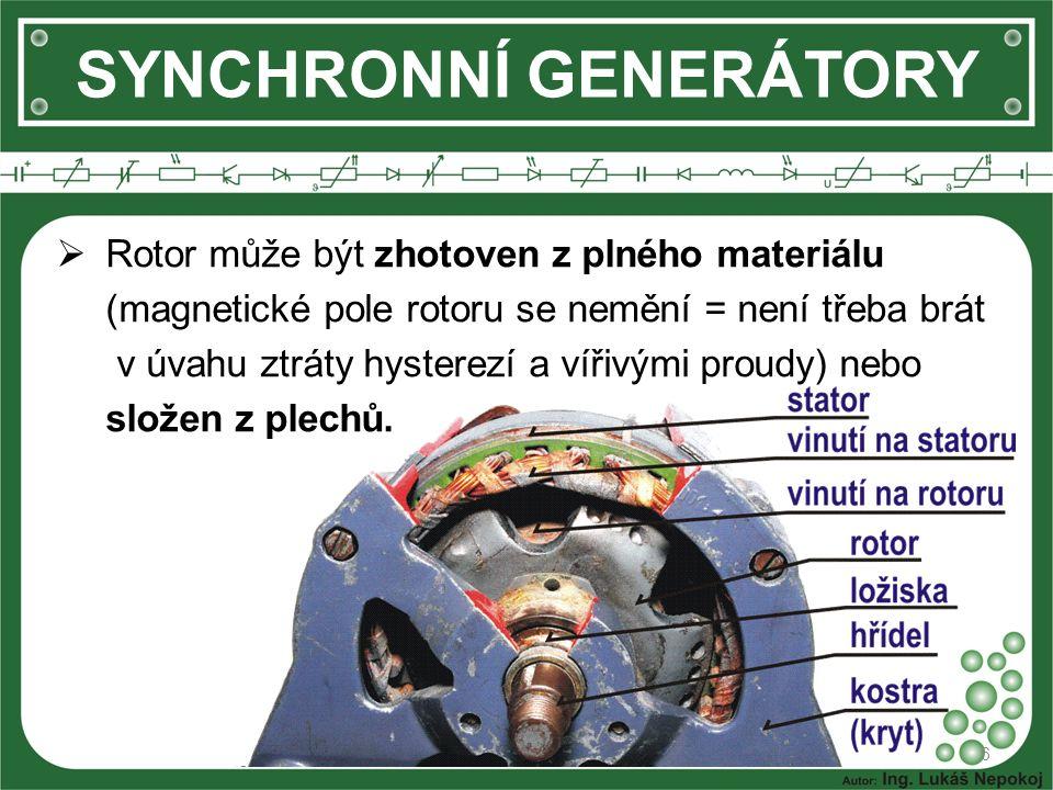 SYNCHRONNÍ GENERÁTORY  Rotor může být zhotoven z plného materiálu (magnetické pole rotoru se nemění = není třeba brát v úvahu ztráty hysterezí a vířivými proudy) nebo složen z plechů.