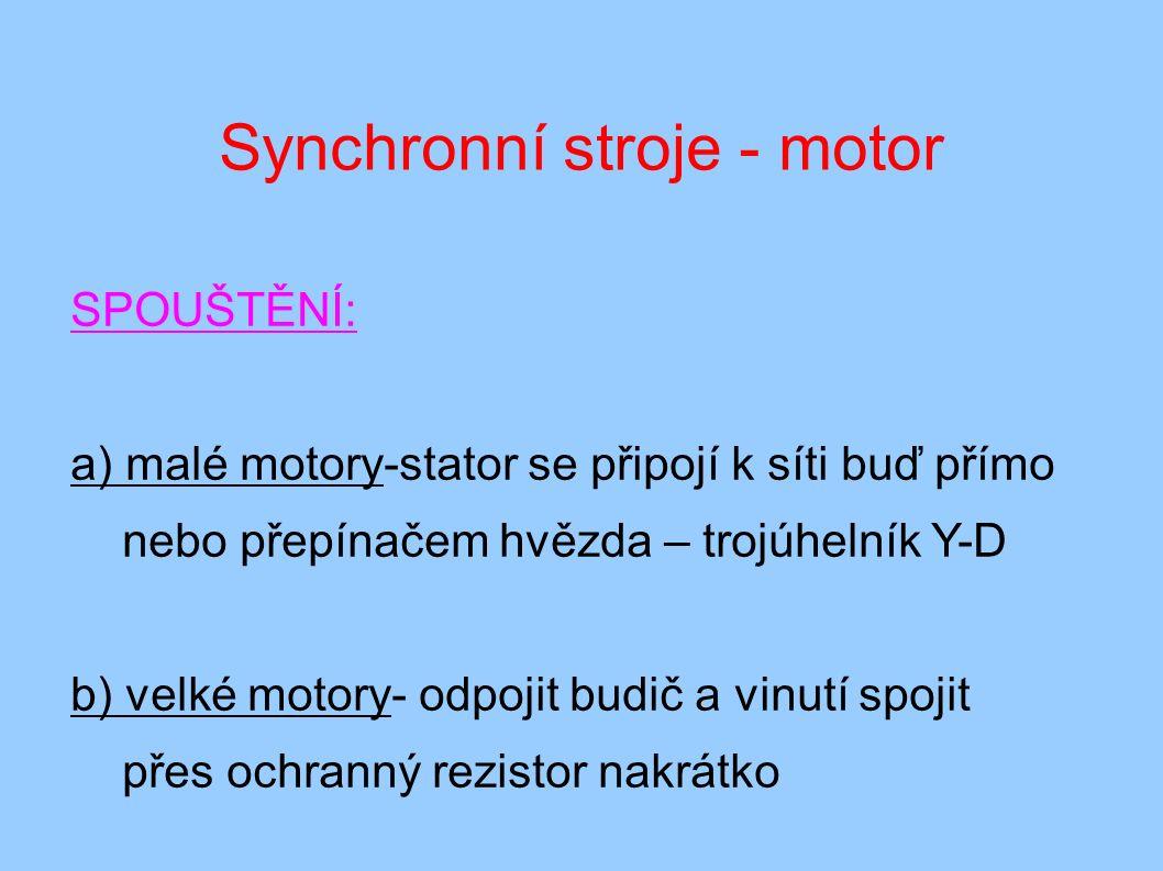 Synchronní stroje - motor SPOUŠTĚNÍ: a) malé motory-stator se připojí k síti buď přímo nebo přepínačem hvězda – trojúhelník Y-D b) velké motory- odpojit budič a vinutí spojit přes ochranný rezistor nakrátko