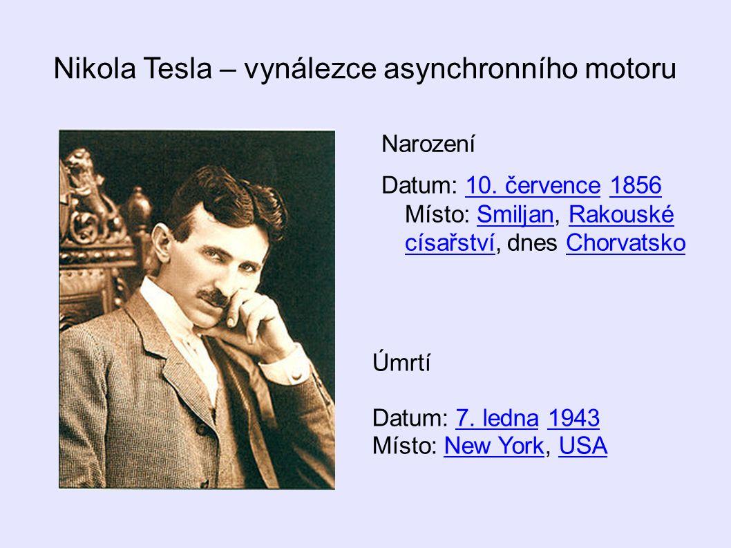 Nikola Tesla – vynálezce asynchronního motoru Narození Datum: 10. července 1856 Místo: Smiljan, Rakouské císařství, dnes Chorvatsko10. července1856Smi