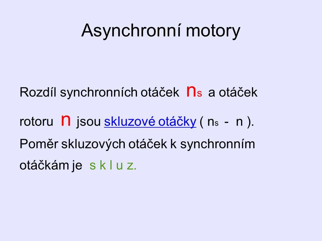 Asynchronní motory Rozdíl synchronních otáček n s a otáček rotoru n jsou skluzové otáčky ( n s - n ). Poměr skluzových otáček k synchronním otáčkám je