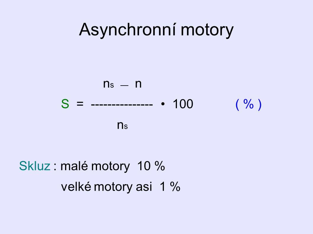 Asynchronní motory n s — n S = --------------- 100 ( % ) n s Skluz : malé motory 10 % velké motory asi 1 %