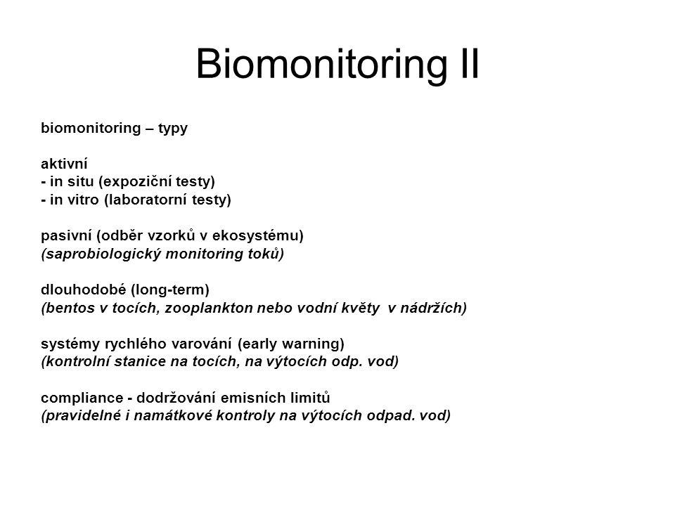 Biomonitoring II biomonitoring – typy aktivní - in situ (expoziční testy) - in vitro (laboratorní testy) pasivní (odběr vzorků v ekosystému) (saprobiologický monitoring toků) dlouhodobé (long-term) (bentos v tocích, zooplankton nebo vodní květy v nádržích) systémy rychlého varování (early warning) (kontrolní stanice na tocích, na výtocích odp.