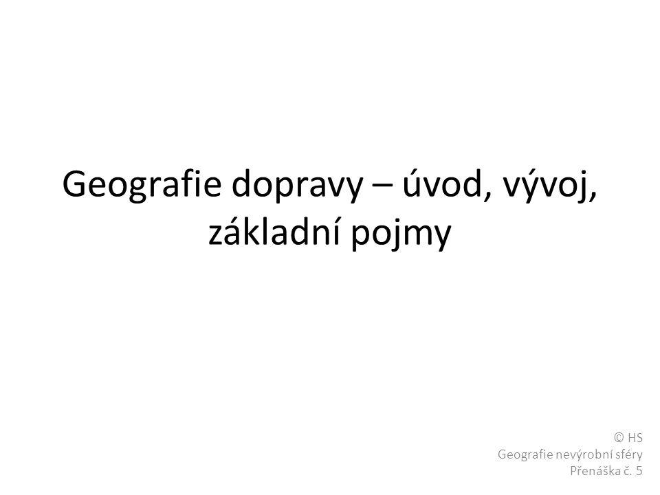 Geografie dopravy – úvod, vývoj, základní pojmy © HS Geografie nevýrobní sféry Přenáška č. 5