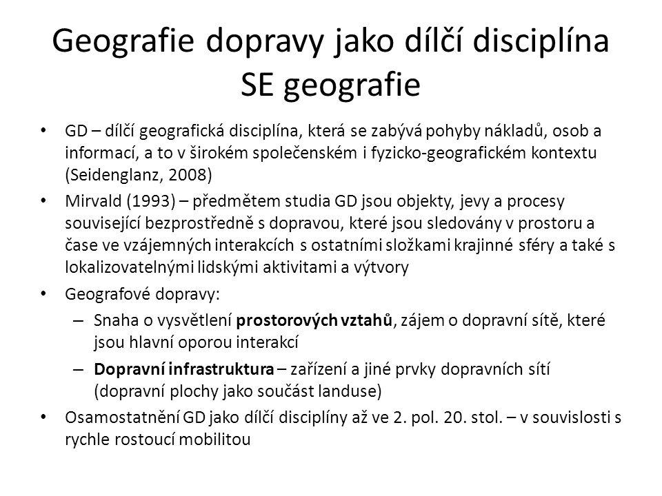 Geografie dopravy jako dílčí disciplína SE geografie GD – dílčí geografická disciplína, která se zabývá pohyby nákladů, osob a informací, a to v širokém společenském i fyzicko-geografickém kontextu (Seidenglanz, 2008) Mirvald (1993) – předmětem studia GD jsou objekty, jevy a procesy související bezprostředně s dopravou, které jsou sledovány v prostoru a čase ve vzájemných interakcích s ostatními složkami krajinné sféry a také s lokalizovatelnými lidskými aktivitami a výtvory Geografové dopravy: – Snaha o vysvětlení prostorových vztahů, zájem o dopravní sítě, které jsou hlavní oporou interakcí – Dopravní infrastruktura – zařízení a jiné prvky dopravních sítí (dopravní plochy jako součást landuse) Osamostatnění GD jako dílčí disciplíny až ve 2.