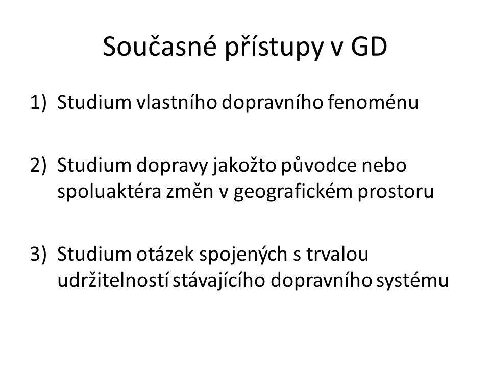 Současné přístupy v GD 1)Studium vlastního dopravního fenoménu 2)Studium dopravy jakožto původce nebo spoluaktéra změn v geografickém prostoru 3)Studium otázek spojených s trvalou udržitelností stávajícího dopravního systému