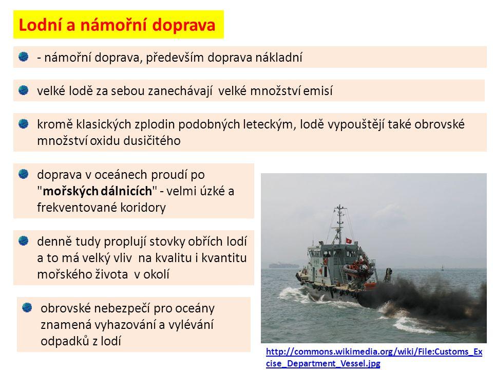 Lodní a námořní doprava velké lodě za sebou zanechávají velké množství emisí doprava v oceánech proudí po mořských dálnicích - velmi úzké a frekventované koridory obrovské nebezpečí pro oceány znamená vyhazování a vylévání odpadků z lodí - námořní doprava, především doprava nákladní kromě klasických zplodin podobných leteckým, lodě vypouštějí také obrovské množství oxidu dusičitého denně tudy proplují stovky obřích lodí a to má velký vliv na kvalitu i kvantitu mořského života v okolí http://commons.wikimedia.org/wiki/File:Customs_Ex cise_Department_Vessel.jpg