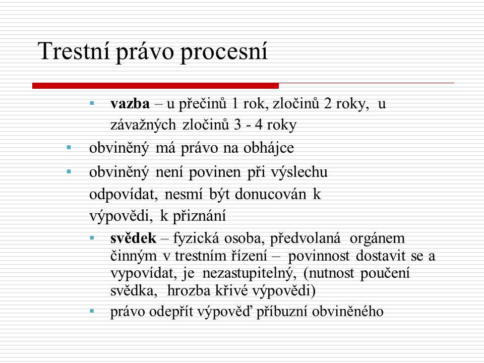 ▪vazba – u přečinů 1 rok, zločinů 2 roky, u závažných zločinů 3 - 4 roky ▪obviněný má právo na obhájce ▪obviněný není povinen při výslechu odpovídat, nesmí být donucován k výpovědi, k přiznání ▪svědek – fyzická osoba, předvolaná orgánem činným v trestním řízení – povinnost dostavit se a vypovídat, je nezastupitelný, (nutnost poučení svědka, hrozba křivé výpovědi) ▪právo odepřít výpověď příbuzní obviněného Trestní právo procesní