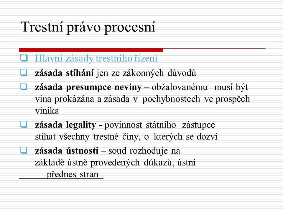 Trestní právo procesní ▪zásada oficiality – co nejrychlejší projednání trestní věci ▪zásada vyhledávací - orgány činné v trestním řízení zjišťovat skutečnosti svědčící ve prospěch i neprospěch obviněného, protistrana uplatnit vlastní důkazní návrhy ▪zásada vyšetřovací – nepřipouští se žádná aktivita jednotlivých stran ▪zásada zjištění skutkového stavu věci – příslušné orgány zjišťovat skutkový stav jen v nezbytném rozsahu pro rozhodnutí