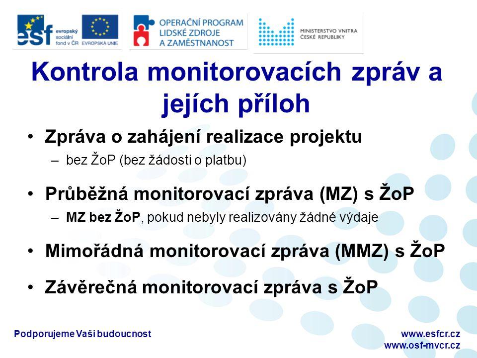Kontrola monitorovacích zpráv a jejích příloh Zpráva o zahájení realizace projektu –bez ŽoP (bez žádosti o platbu) Průběžná monitorovací zpráva (MZ) s ŽoP –MZ bez ŽoP, pokud nebyly realizovány žádné výdaje Mimořádná monitorovací zpráva (MMZ) s ŽoP Závěrečná monitorovací zpráva s ŽoP Podporujeme Vaši budoucnostwww.esfcr.cz www.osf-mvcr.cz