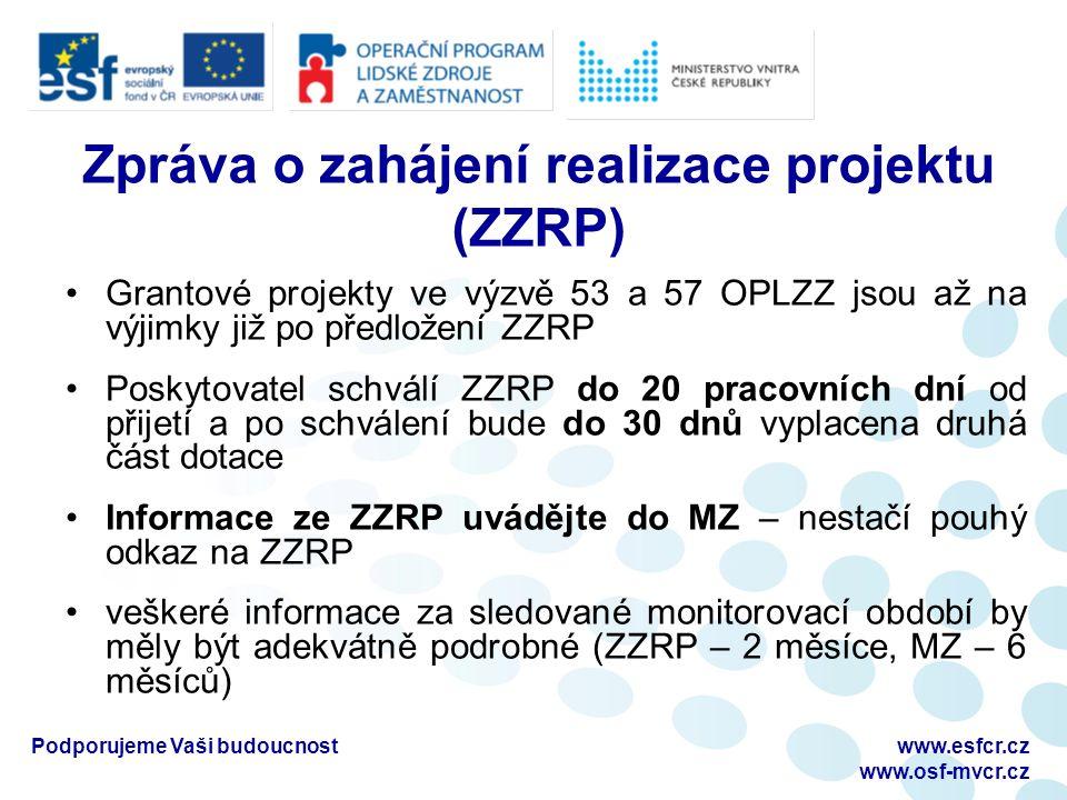 Zpráva o zahájení realizace projektu (ZZRP) Grantové projekty ve výzvě 53 a 57 OPLZZ jsou až na výjimky již po předložení ZZRP Poskytovatel schválí ZZRP do 20 pracovních dní od přijetí a po schválení bude do 30 dnů vyplacena druhá část dotace Informace ze ZZRP uvádějte do MZ – nestačí pouhý odkaz na ZZRP veškeré informace za sledované monitorovací období by měly být adekvátně podrobné (ZZRP – 2 měsíce, MZ – 6 měsíců) Podporujeme Vaši budoucnostwww.esfcr.cz www.osf-mvcr.cz
