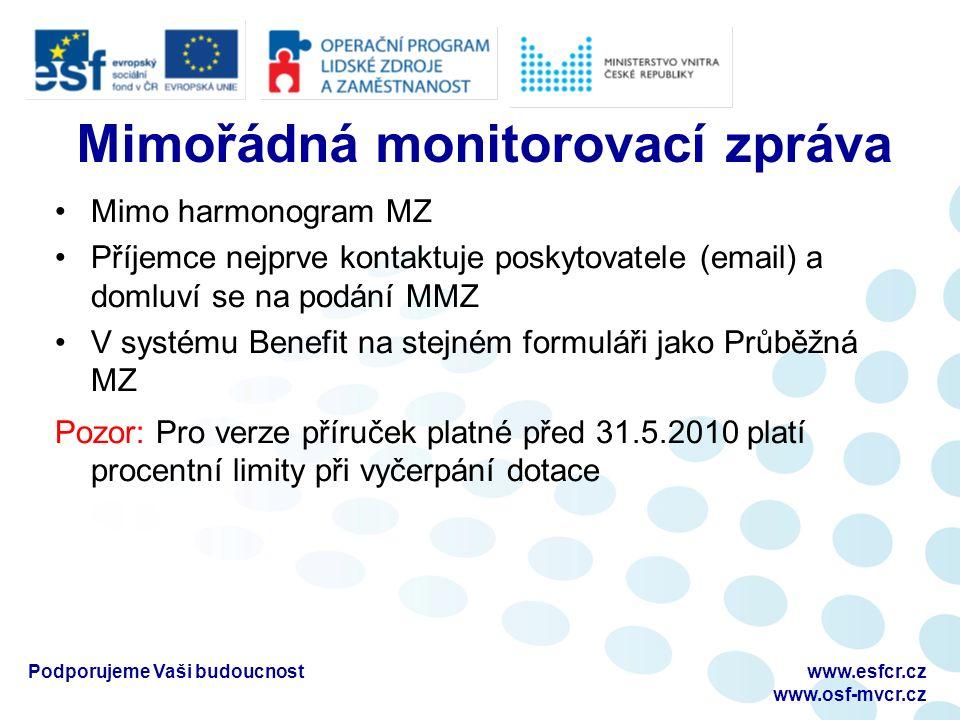 Mimořádná monitorovací zpráva Mimo harmonogram MZ Příjemce nejprve kontaktuje poskytovatele (email) a domluví se na podání MMZ V systému Benefit na stejném formuláři jako Průběžná MZ Pozor: Pro verze příruček platné před 31.5.2010 platí procentní limity při vyčerpání dotace Podporujeme Vaši budoucnostwww.esfcr.cz www.osf-mvcr.cz