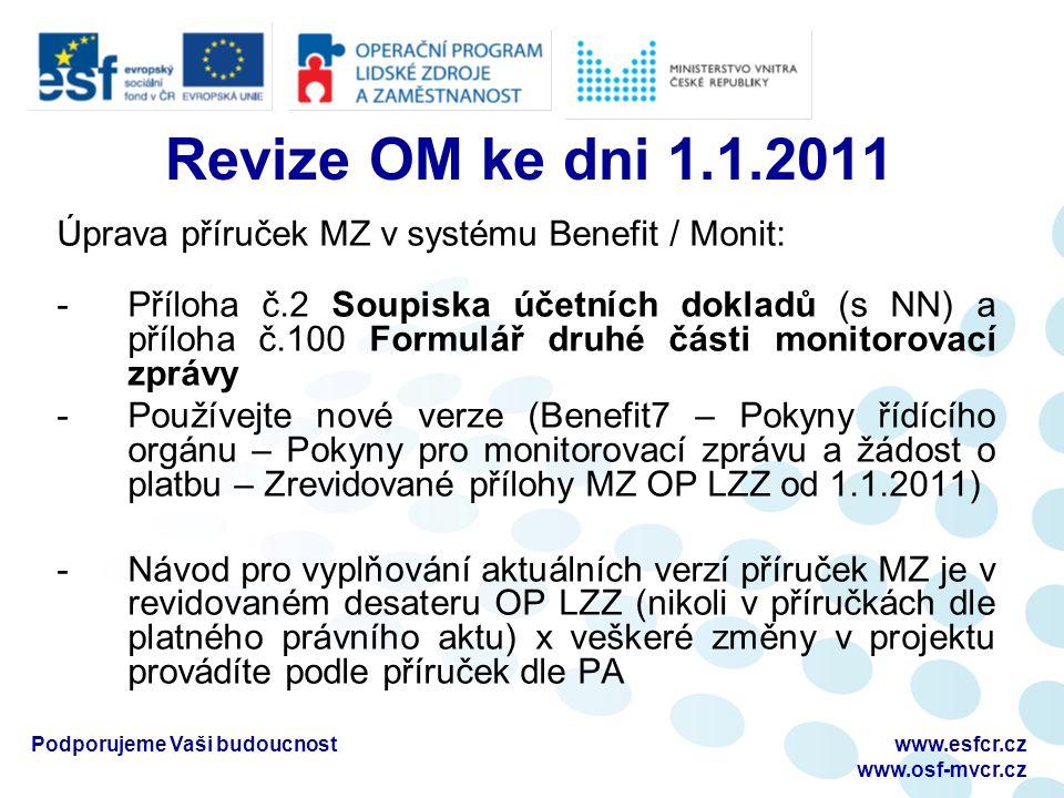 Revize OM ke dni 1.1.2011 Úprava příruček MZ v systému Benefit / Monit: -Příloha č.2 Soupiska účetních dokladů (s NN) a příloha č.100 Formulář druhé části monitorovací zprávy -Používejte nové verze (Benefit7 – Pokyny řídícího orgánu – Pokyny pro monitorovací zprávu a žádost o platbu – Zrevidované přílohy MZ OP LZZ od 1.1.2011) -Návod pro vyplňování aktuálních verzí příruček MZ je v revidovaném desateru OP LZZ (nikoli v příručkách dle platného právního aktu) x veškeré změny v projektu provádíte podle příruček dle PA Podporujeme Vaši budoucnostwww.esfcr.cz www.osf-mvcr.cz