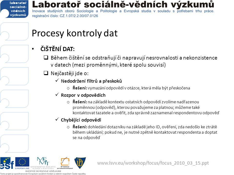 Procesy kontroly dat ČIŠTĚNÍ DAT:  Během čištění se odstraňují či napravují nesrovnalosti a nekonzistence v datech (mezi proměnnými, které spolu souvisí)  Nejčastěji jde o: Nedodržení filtrů a přeskoků o Řešení: vymazání odpovědí v otázce, která měla být přeskočena Rozpor v odpovědích o Řešení: na základě kontextu ostatních odpovědí zvolíme nadřazenou proměnnou (odpověď), kterou považujeme za platnou; můžeme také kontaktovat tazatele a ověřit, zda správně zaznamenal respondentovu odpověď Chybějící odpovědi o Řešení: dohledání dotazníku na základě jeho ID, ověření, zda nedošlo ke ztrátě během ukládání; pokud ne, je nutné zpětně kontaktovat respondenta a doptat se na odpověď www.lsvv.eu/workshop/focus/focus_2010_03_15.ppt