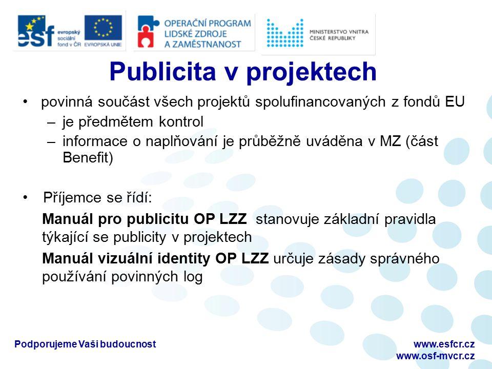 povinná součást všech projektů spolufinancovaných z fondů EU –je předmětem kontrol –informace o naplňování je průběžně uváděna v MZ (část Benefit) Příjemce se řídí: Manuál pro publicitu OP LZZ stanovuje základní pravidla týkající se publicity v projektech Manuál vizuální identity OP LZZ určuje zásady správného používání povinných log Podporujeme Vaši budoucnostwww.esfcr.cz www.osf-mvcr.cz Publicita v projektech
