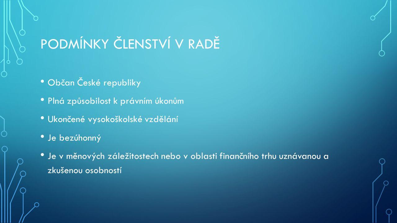 PODMÍNKY ČLENSTVÍ V RADĚ Občan České republiky Plná způsobilost k právním úkonům Ukončené vysokoškolské vzdělání Je bezúhonný Je v měnových záležitostech nebo v oblasti finančního trhu uznávanou a zkušenou osobností