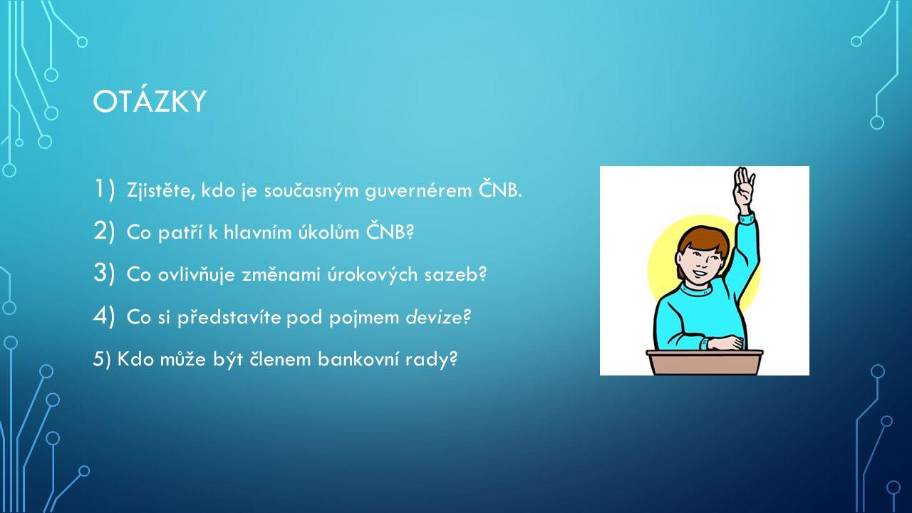 OTÁZKY 1) Zjistěte, kdo je současným guvernérem ČNB. 2) Co patří k hlavním úkolům ČNB? 3) Co ovlivňuje změnami úrokových sazeb? 4) Co si představíte p
