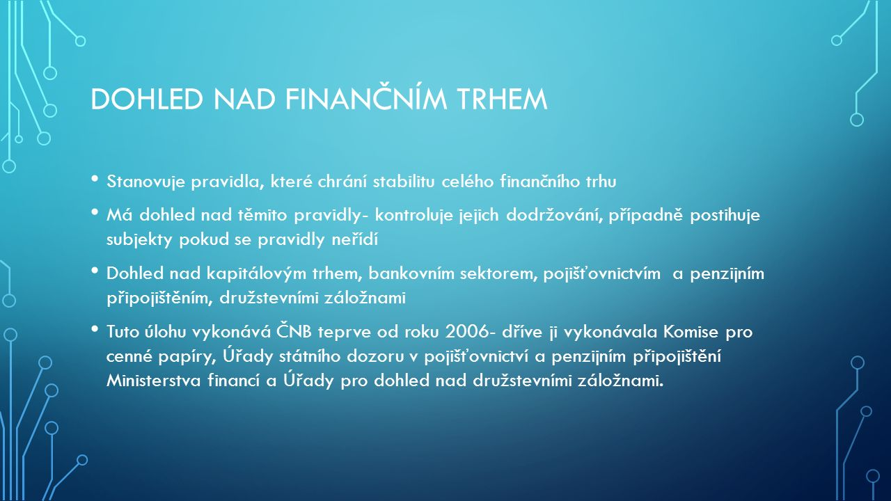 DOHLED NAD FINANČNÍM TRHEM Stanovuje pravidla, které chrání stabilitu celého finančního trhu Má dohled nad těmito pravidly- kontroluje jejich dodržování, případně postihuje subjekty pokud se pravidly neřídí Dohled nad kapitálovým trhem, bankovním sektorem, pojišťovnictvím a penzijním připojištěním, družstevními záložnami Tuto úlohu vykonává ČNB teprve od roku 2006- dříve ji vykonávala Komise pro cenné papíry, Úřady státního dozoru v pojišťovnictví a penzijním připojištění Ministerstva financí a Úřady pro dohled nad družstevními záložnami.